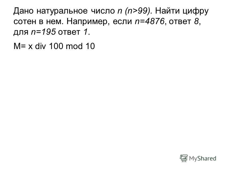 Дано натуральное число n (n>99). Найти цифру сотен в нем. Например, если n=4876, ответ 8, для n=195 ответ 1. M= x div 100 mod 10
