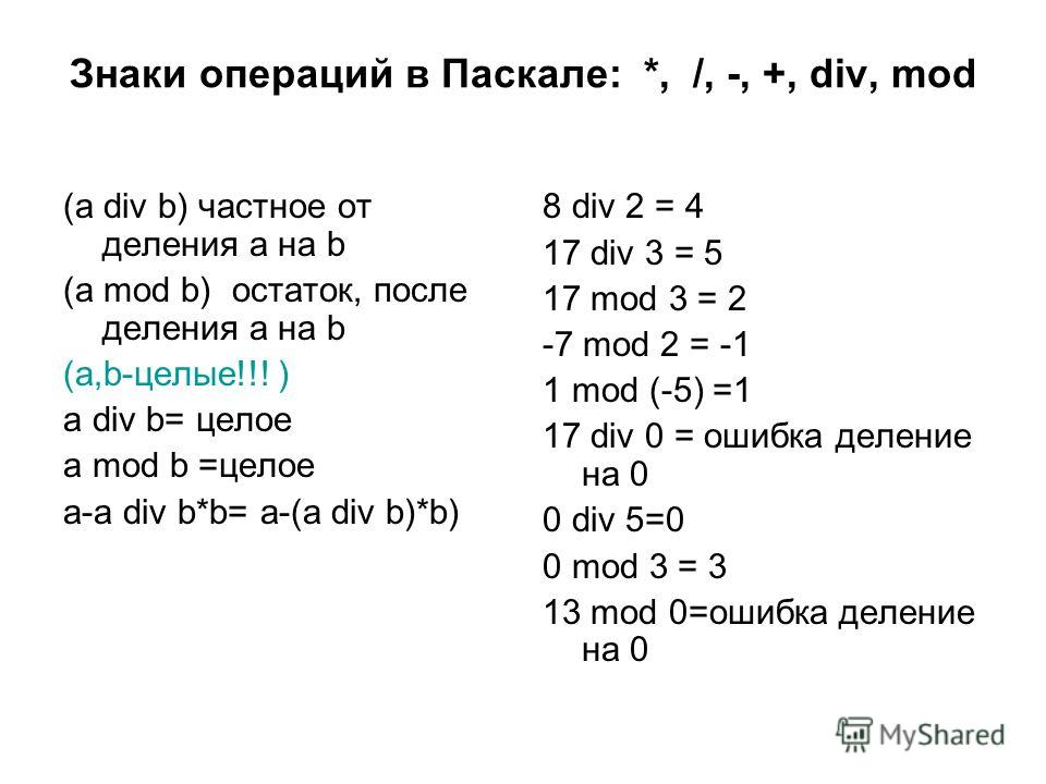 Знаки операций в Паскале: *, /, -, +, div, mod (a div b) частное от деления а на b (a mod b) остаток, после деления а на b (а,b-целые!!! ) a div b= целое a mod b =целое a-a div b*b= a-(a div b)*b) 8 div 2 = 4 17 div 3 = 5 17 mod 3 = 2 -7 mod 2 = -1 1