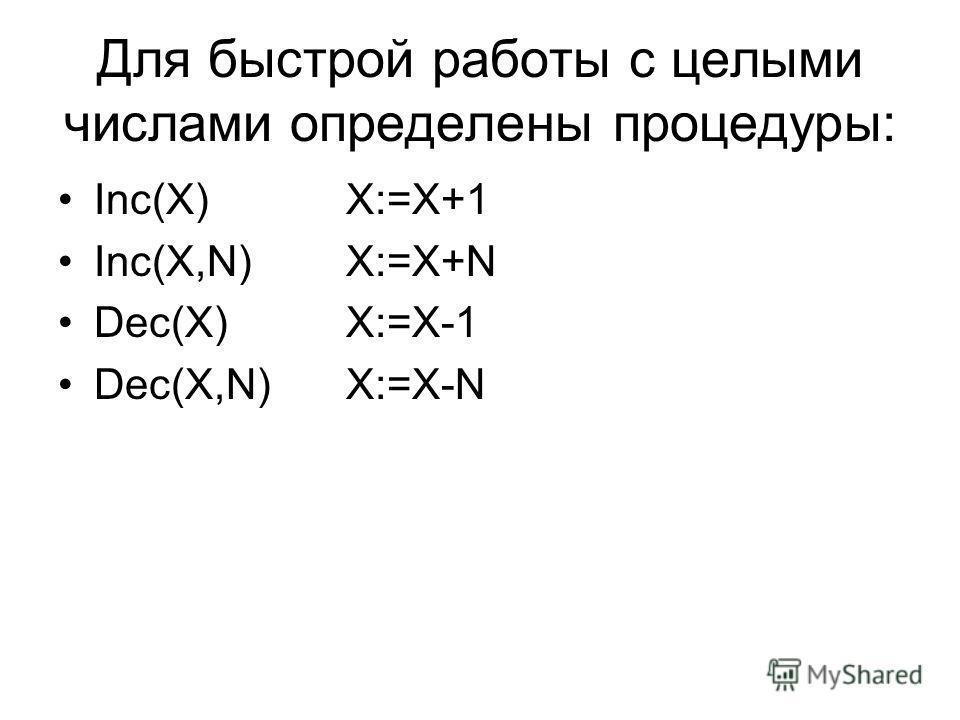 Для быстрой работы с целыми числами определены процедуры: Inc(X) X:=X+1 Inc(X,N) X:=X+N Dec(X) X:=X-1 Dec(X,N) X:=X-N