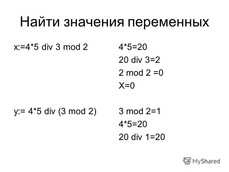 Найти значения переменных х:=4*5 div 3 mod 2 y:= 4*5 div (3 mod 2) 4*5=20 20 div 3=2 2 mod 2 =0 X=0 3 mod 2=1 4*5=20 20 div 1=20