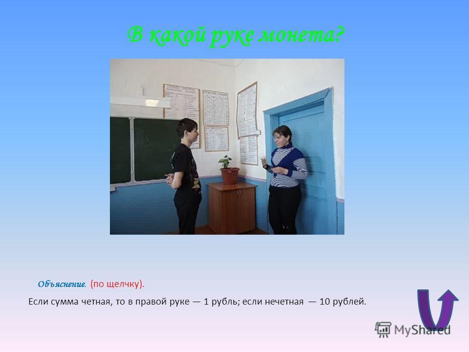 В какой руке монета? Объяснение. (по щелчку). Если сумма четная, то в правой руке 1 рубль; если нечетная 10 рублей.