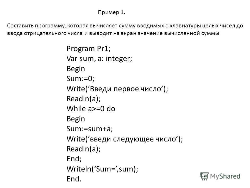 Пример 1. Составить программу, которая вычисляет сумму вводимых с клавиатуры целых чисел до ввода отрицательного числа и выводит на экран значение вычисленной суммы Program Pr1; Var sum, a: integer; Begin Sum:=0; Write(Введи первое число); Readln(a);