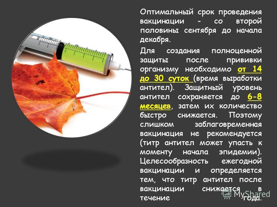 Оптимальный срок проведения вакцинации - со второй половины сентября до начала декабря. Для создания полноценной защиты после прививки организму необходимо от 14 до 30 суток (время выработки антител). Защитный уровень антител сохраняется до 6-8 месяц