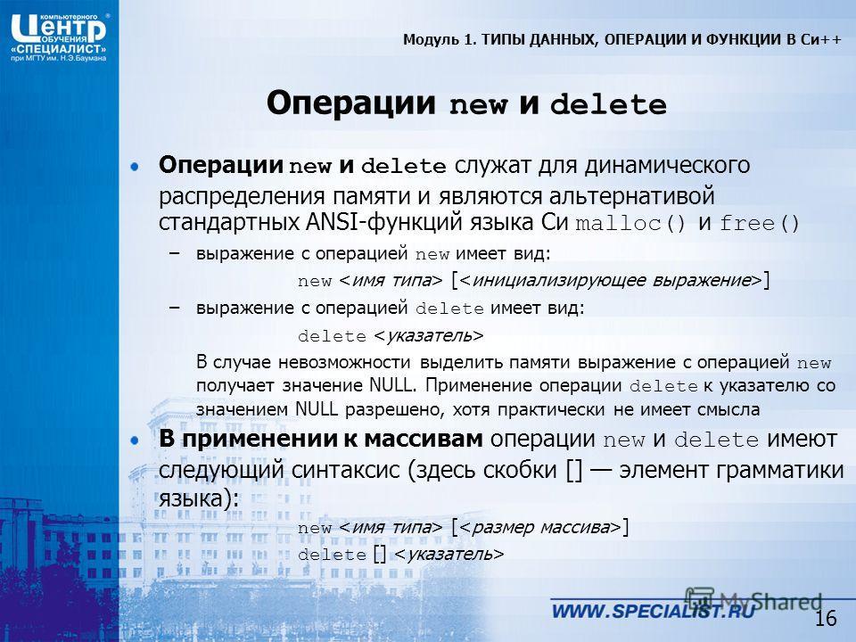 16 Операции new и delete Операции new и delete служат для динамического распределения памяти и являются альтернативой стандартных ANSI-функций языка Си malloc() и free() –выражение с операцией new имеет вид: new [ ] –выражение с операцией delete имее