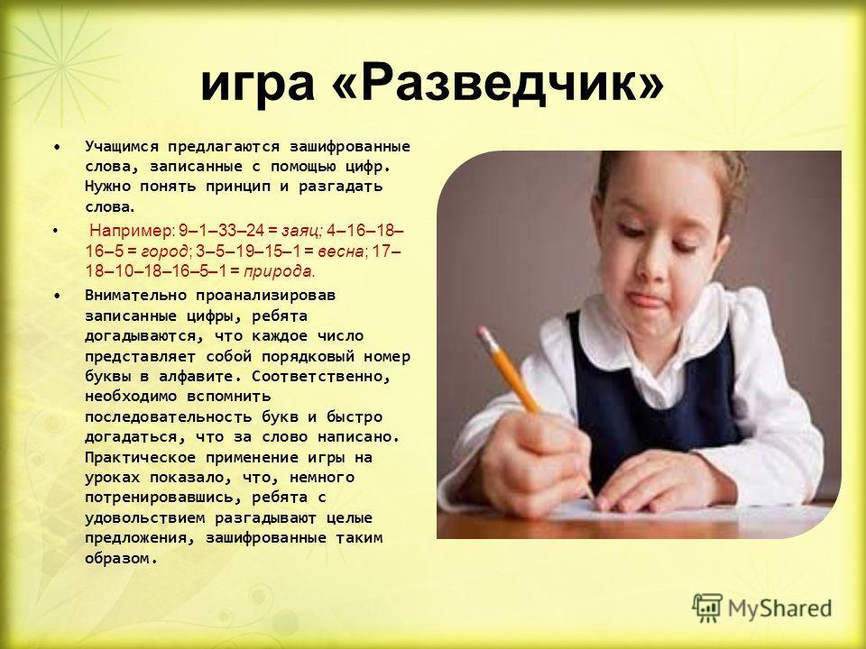 игра «Разведчик» Учащимся предлагаются зашифрованные слова, записанные с помощью цифр. Нужно понять принцип и разгадать слова. Например: 9–1–33–24 = заяц; 4–16–18– 16–5 = город; 3–5–19–15–1 = весна; 17– 18–10–18–16–5–1 = природа. Внимательно проанали