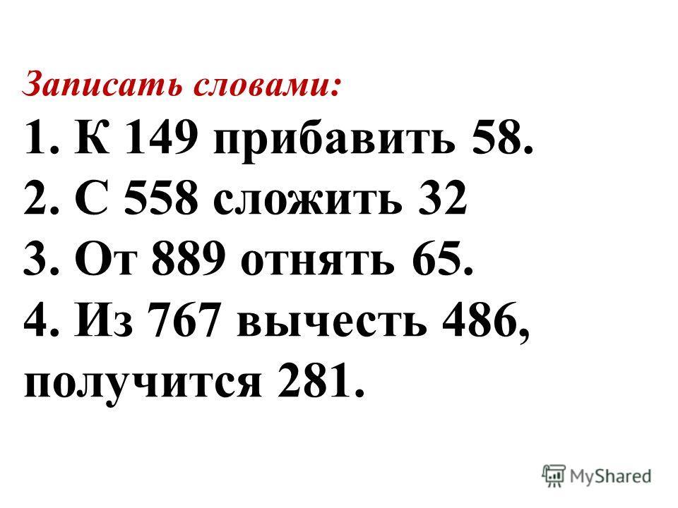 Записать словами: 1. К 149 прибавить 58. 2. С 558 сложить 32 3. От 889 отнять 65. 4. Из 767 вычесть 486, получится 281.