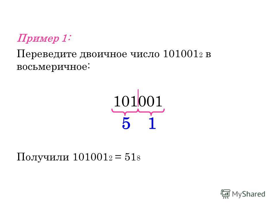 Пример 1: Переведите двоичное число 101001 2 в восьмеричное: 101001 Получили 101001 2 = 51 8 15
