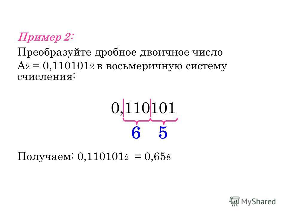 Пример 2: Преобразуйте дробное двоичное число А 2 = 0,110101 2 в восьмеричную систему счисления: 0,110101 Получаем: 0,110101 2 = 0,65 8 56