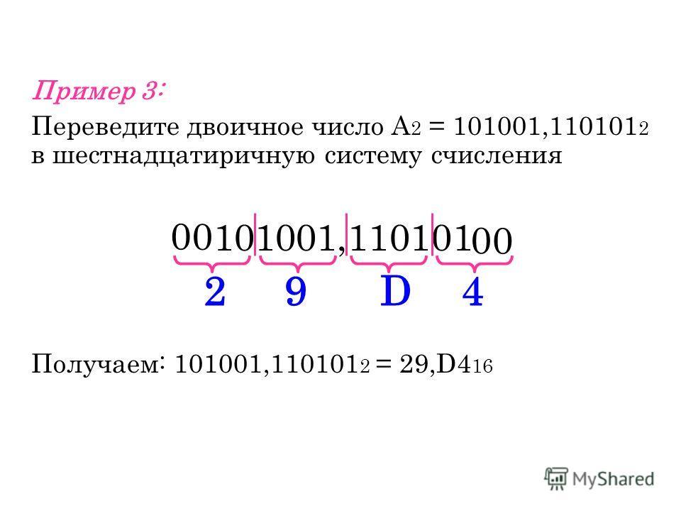 Пример 3: Переведите двоичное число А 2 = 101001,110101 2 в шестнадцатеричную систему счисления 101001,110101 Получаем: 101001,110101 2 = 29,D4 16 2 0 0 0 0 9D4