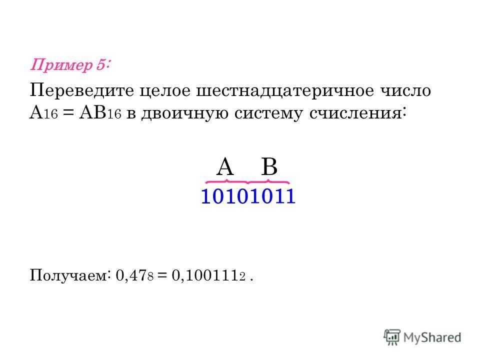 Пример 5: Переведите целое шестнадцатеричное число А 16 = АВ 16 в двоичную систему счисления: А В Получаем: 0,47 8 = 0,100111 2. 1010 1011