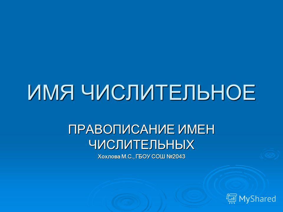 ИМЯ ЧИСЛИТЕЛЬНОЕ ПРАВОПИСАНИЕ ИМЕН ЧИСЛИТЕЛЬНЫХ Хохлова М.С., ГБОУ СОШ 2043