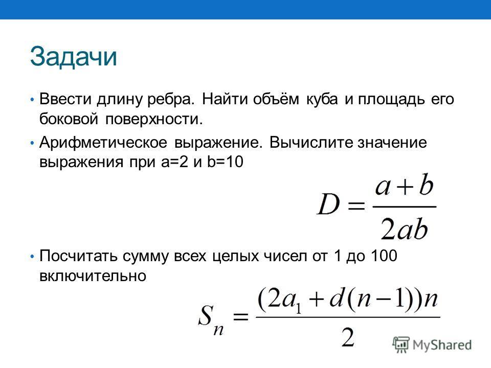 Задачи Ввести длину ребра. Найти объём куба и площадь его боковой поверхности. Арифметическое выражение. Вычислите значение выражения при a=2 и b=10 Посчитать сумму всех целых чисел от 1 до 100 включительно