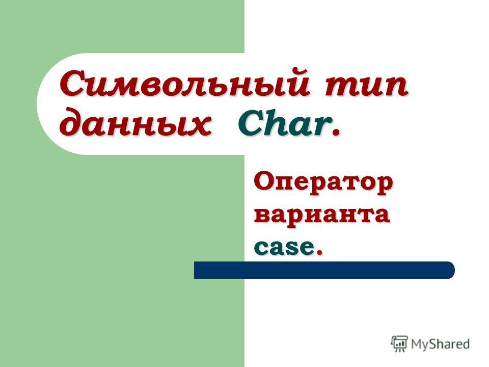 Символьный тип данных Char. Оператор варианта case.
