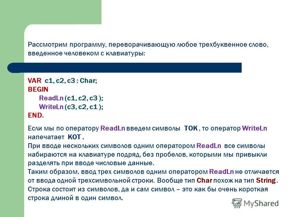 Рассмотрим программу, переворачивающую любое трехбуквенное слово, введенное человеком с клавиатуры: VAR c1, c2, c3 : Char; BEGIN ReadLn (c1, c2, c3 ); WriteLn (c3, c2, c1 ); END. Если мы по оператору ReadLn введем символы ТОК, то оператор WriteLn нап