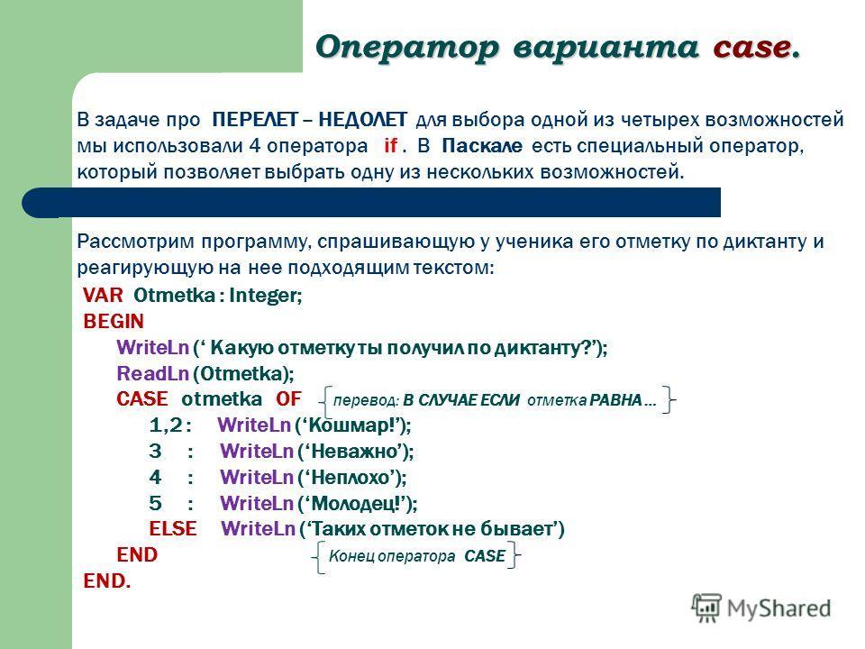 Оператор варианта case. Рассмотрим программу, спрашивающую у ученика его отметку по диктанту и реагирующую на нее подходящим текстом: VAR Otmetka : Integer; BEGIN WriteLn ( Какую отметку ты получил по диктанту?); ReadLn (Otmetka); CASE otmetka OF пер