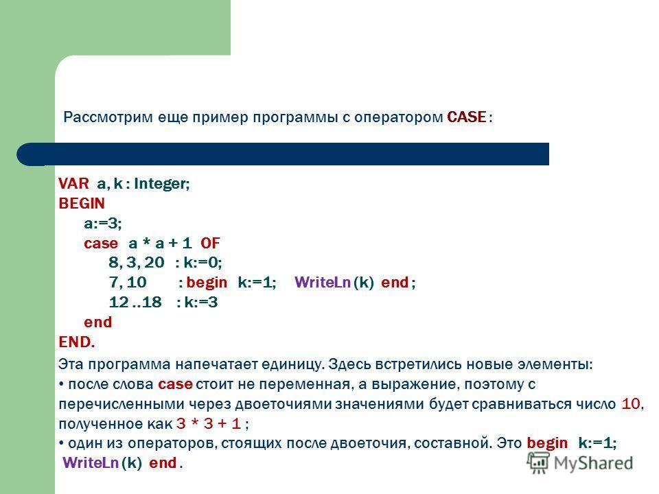 Рассмотрим еще пример программы с оператором CASE : VAR а, k : Integer; BEGIN а:=3; case а * а + 1 OF 8, 3, 20 : k:=0; 7, 10 : begin k:=1; WriteLn (k) end ; 12..18 : k:=3 end END. Эта программа напечатает единицу. Здесь встретились новые элементы: по