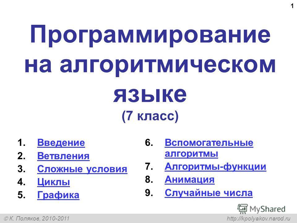 К. Поляков, 2010-2011 http://kpolyakov.narod.ru 1 Программирование на алгоритмическом языке (7 класс) 1. Введение Введение 2. Ветвления Ветвления 3. Сложные условия Сложные условия 4. Циклы Циклы 5. Графика Графика 6. Вспомогательные алгоритмы Вспомо