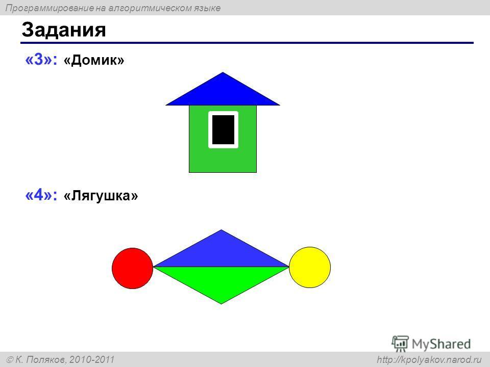 Программирование на алгоритмическом языке К. Поляков, 2010-2011 http://kpolyakov.narod.ru «3»: «Домик» «4»: «Лягушка» Задания