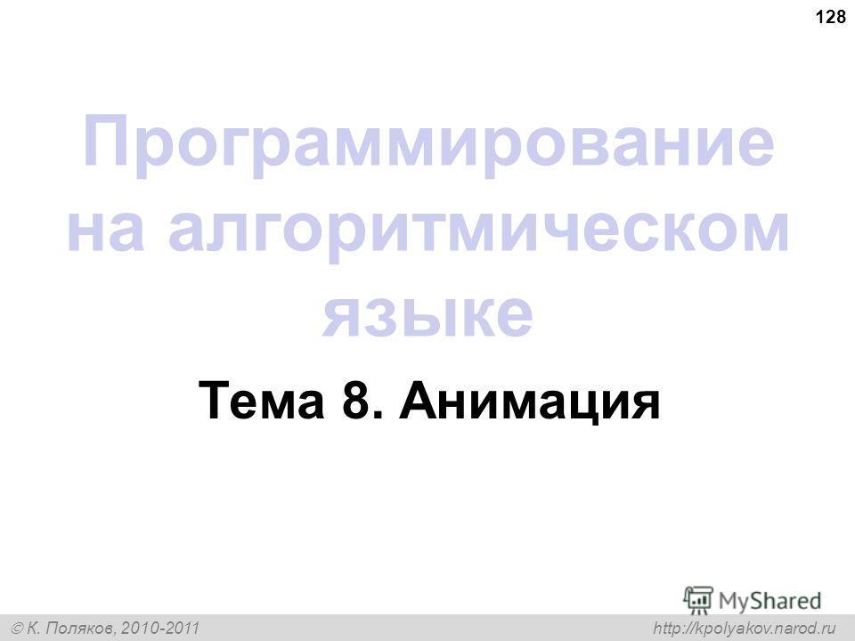 К. Поляков, 2010-2011 http://kpolyakov.narod.ru 128 Программирование на алгоритмическом языке Тема 8. Анимация