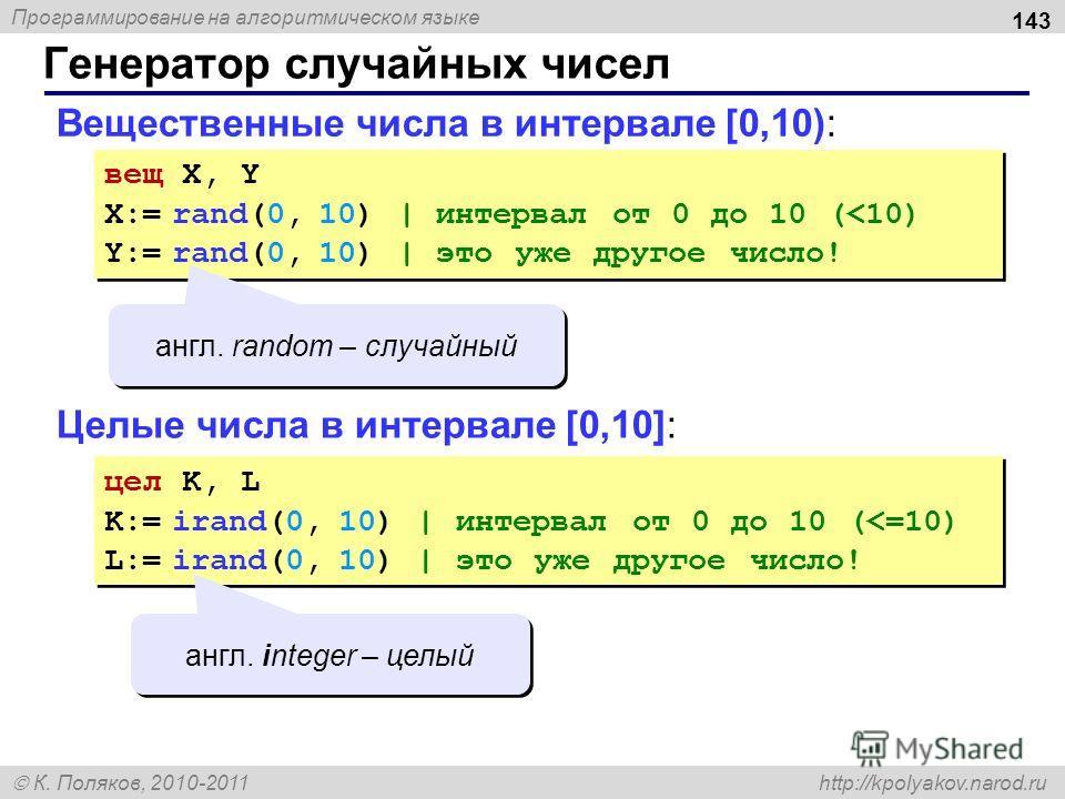 Программирование на алгоритмическом языке К. Поляков, 2010-2011 http://kpolyakov.narod.ru Вещественные числа в интервале [0,10): 143 Генератор случайных чисел вещ X, Y X:= rand(0, 10) | интервал от 0 до 10 (