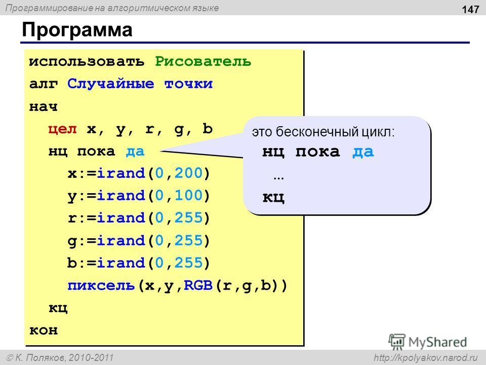 Программирование на алгоритмическом языке К. Поляков, 2010-2011 http://kpolyakov.narod.ru Программа 147 использовать Рисователь алг Случайные точки нач цел x, y, r, g, b нц пока да x:=irand(0,200) y:=irand(0,100) r:=irand(0,255) g:=irand(0,255) b:=ir