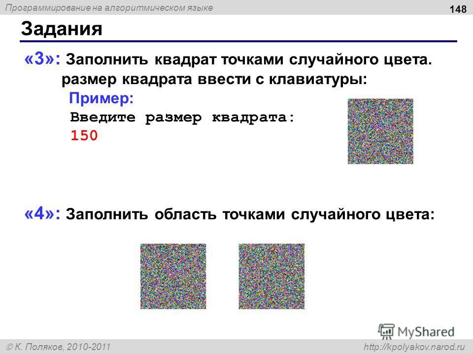 Программирование на алгоритмическом языке К. Поляков, 2010-2011 http://kpolyakov.narod.ru Задания 148 «3»: Заполнить квадрат точками случайного цвета. размер квадрата ввести с клавиатуры: Пример: Введите размер квадрата: 150 «4»: Заполнить область то