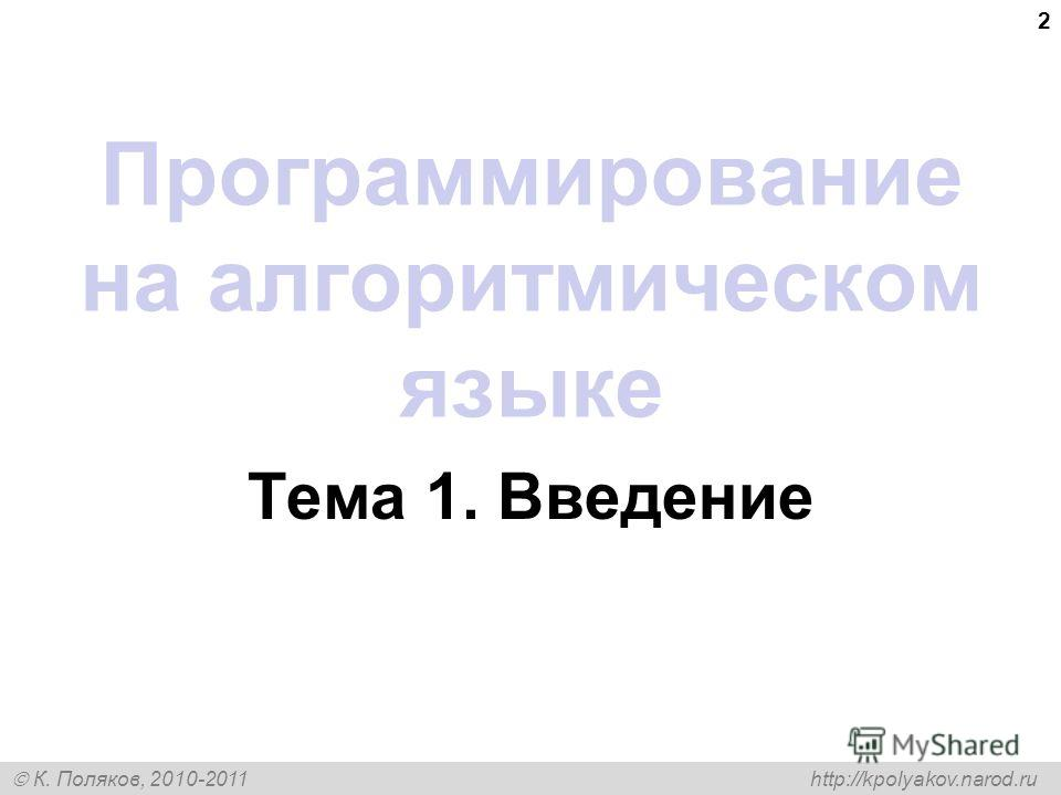 К. Поляков, 2010-2011 http://kpolyakov.narod.ru 2 Программирование на алгоритмическом языке Тема 1. Введение
