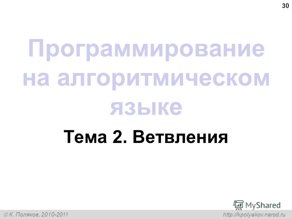 К. Поляков, 2010-2011 http://kpolyakov.narod.ru 30 Программирование на алгоритмическом языке Тема 2. Ветвления