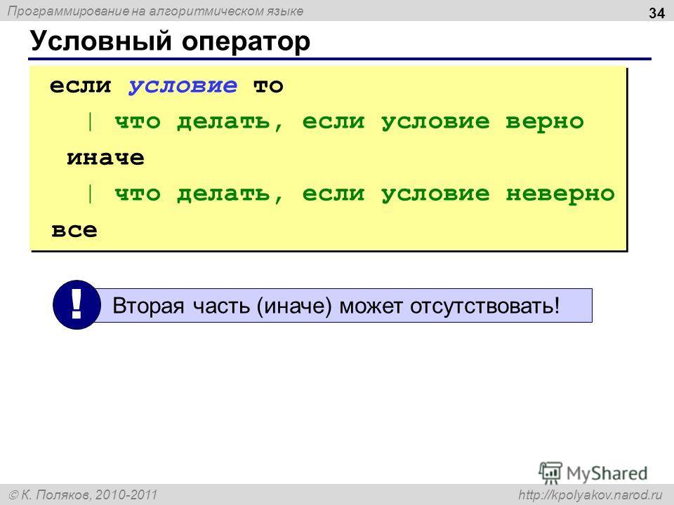 Программирование на алгоритмическом языке К. Поляков, 2010-2011 http://kpolyakov.narod.ru Условный оператор 34 если условие то | что делать, если условие верно иначе | что делать, если условие неверно все если условие то | что делать, если условие ве
