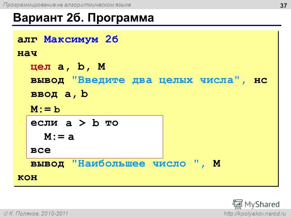 Программирование на алгоритмическом языке К. Поляков, 2010-2011 http://kpolyakov.narod.ru Вариант 2 б. Программа 37 алг Максимум 2 б нач цел a, b, M вывод