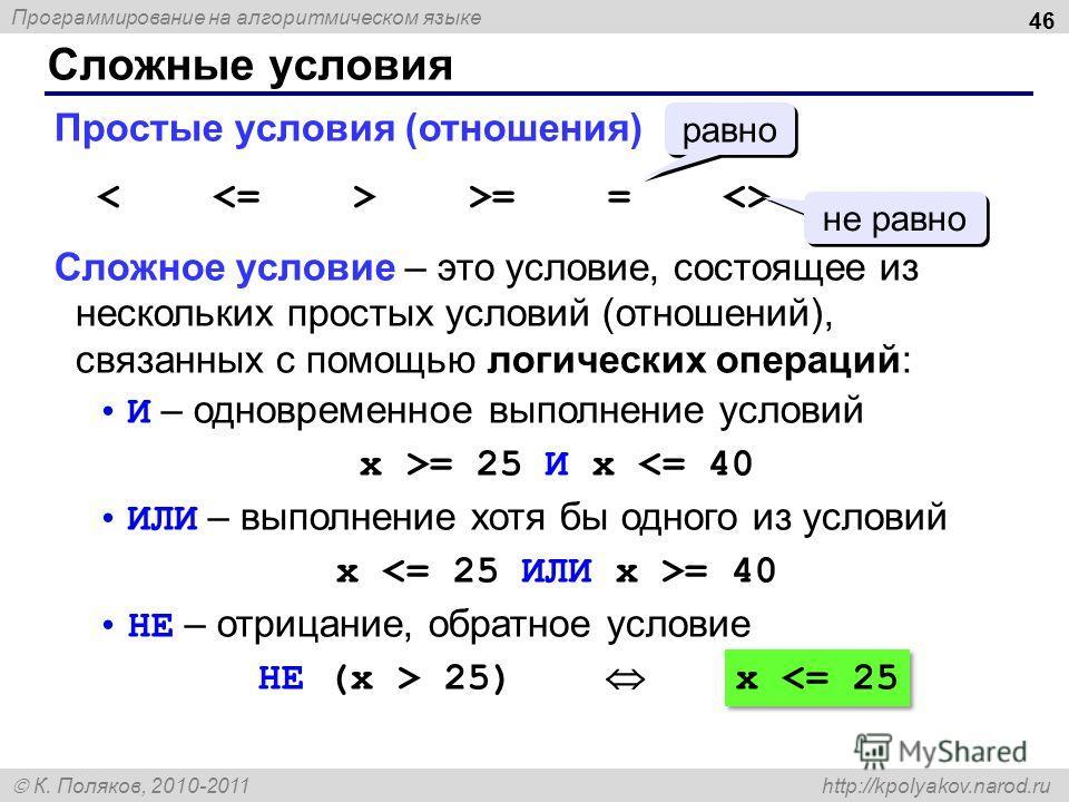 Программирование на алгоритмическом языке К. Поляков, 2010-2011 http://kpolyakov.narod.ru Сложные условия 46 Простые условия (отношения) >= =  Сложное условие – это условие, состоящее из нескольких простых условий (отношений), связанных с помощью лог
