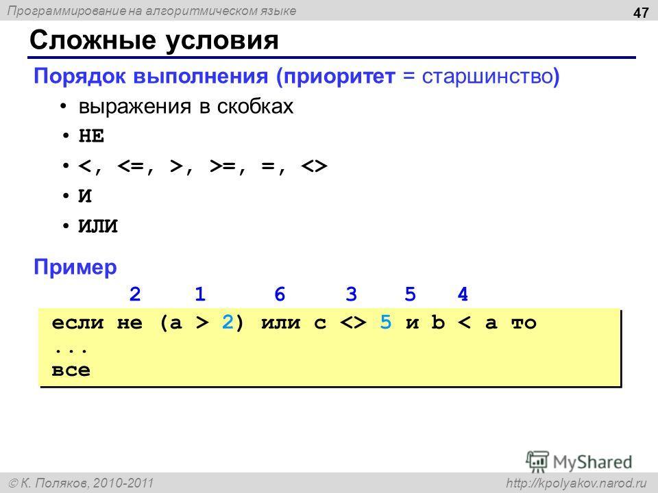 Программирование на алгоритмическом языке К. Поляков, 2010-2011 http://kpolyakov.narod.ru Сложные условия 47 Порядок выполнения (приоритет = старшинство) выражения в скобках НЕ, >=, =,  И ИЛИ Пример 2 1 6 3 5 4 если не (a > 2) или c  5 и b < a то...