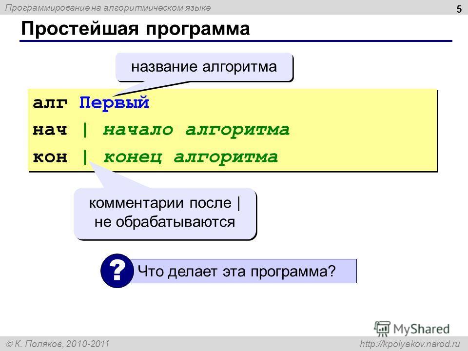 Программирование на алгоритмическом языке К. Поляков, 2010-2011 http://kpolyakov.narod.ru Простейшая программа 5 алг Первый нач | начало алгоритма кон | конец алгоритма алг Первый нач | начало алгоритма кон | конец алгоритма комментарии после | не об