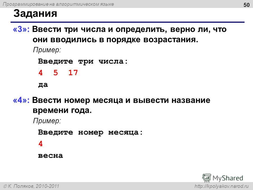 Программирование на алгоритмическом языке К. Поляков, 2010-2011 http://kpolyakov.narod.ru 50 Задания «3»: Ввести три числа и определить, верно ли, что они вводились в порядке возрастания. Пример: Введите три числа: 4 5 17 да «4»: Ввести номер месяца