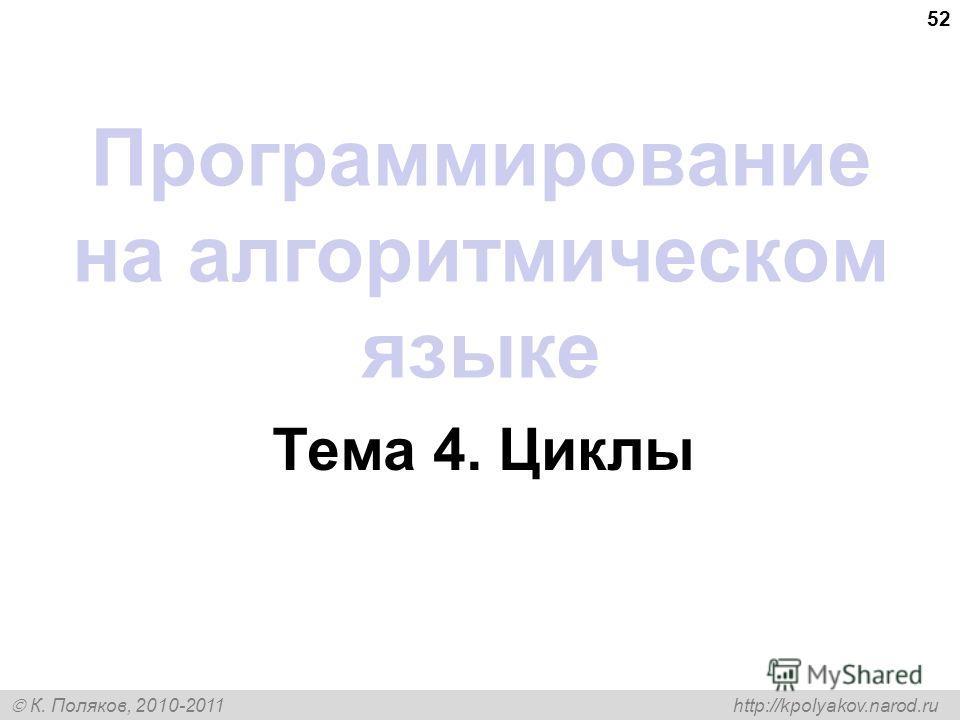 К. Поляков, 2010-2011 http://kpolyakov.narod.ru 52 Программирование на алгоритмическом языке Тема 4. Циклы