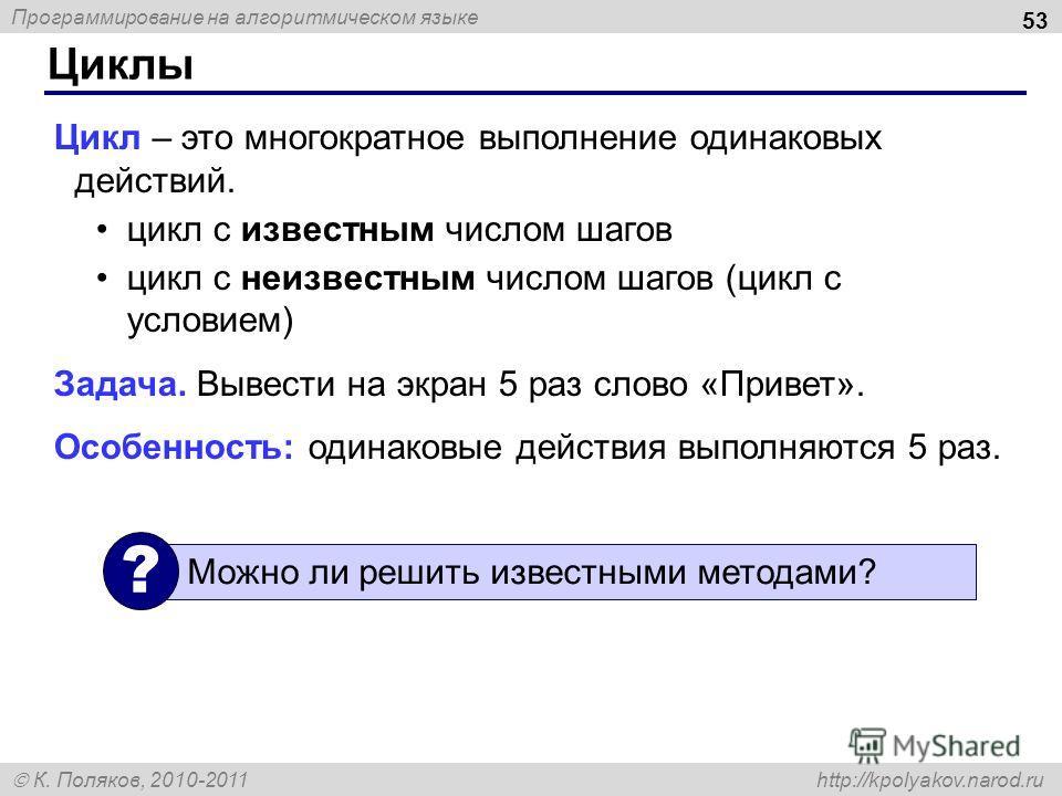 Программирование на алгоритмическом языке К. Поляков, 2010-2011 http://kpolyakov.narod.ru Циклы 53 Цикл – это многократное выполнение одинаковых действий. цикл с известным числом шагов цикл с неизвестным числом шагов (цикл с условием) Задача. Вывести
