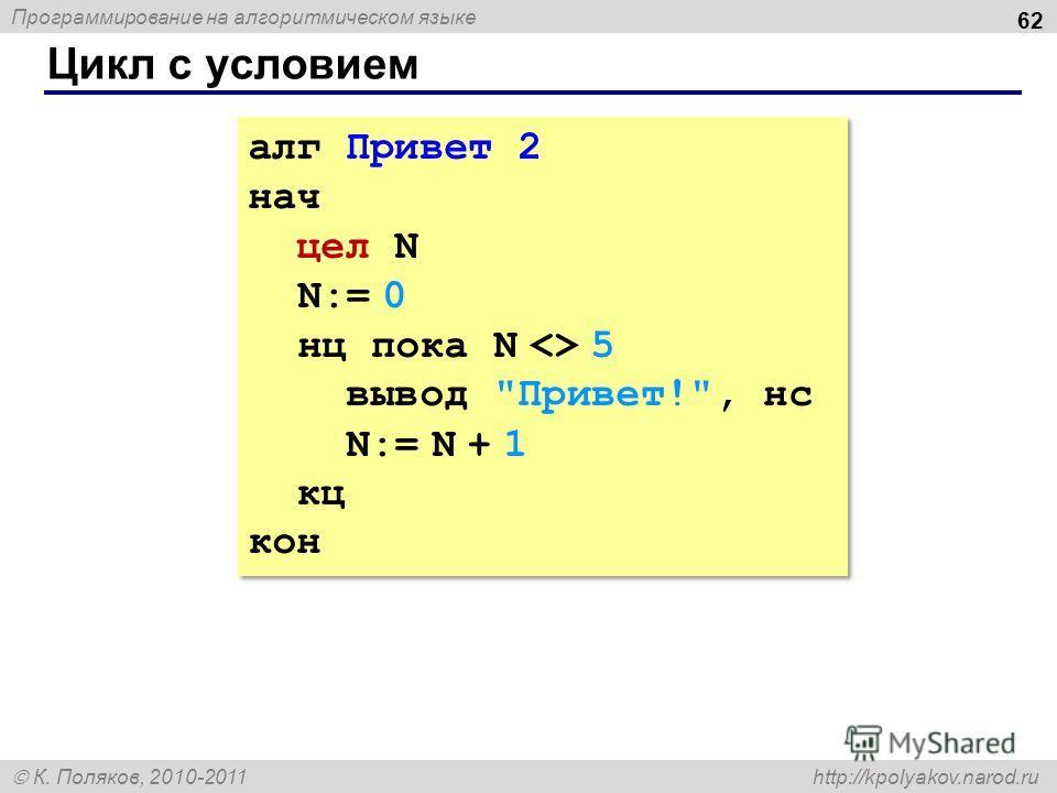 Программирование на алгоритмическом языке К. Поляков, 2010-2011 http://kpolyakov.narod.ru Цикл с условием 62 алг Привет 2 нач цел N N:= 0 нц пока N  5 вывод