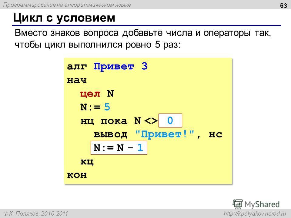 Программирование на алгоритмическом языке К. Поляков, 2010-2011 http://kpolyakov.narod.ru Цикл с условием 63 алг Привет 3 нач цел N N:= 5 нц пока N  ??? вывод
