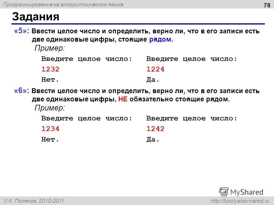 Программирование на алгоритмическом языке К. Поляков, 2010-2011 http://kpolyakov.narod.ru Задания 78 «5»: Ввести целое число и определить, верно ли, что в его записи есть две одинаковые цифры, стоящие рядом. Пример: Введите целое число: Введите целое