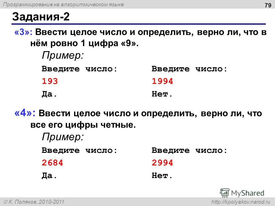 Программирование на алгоритмическом языке К. Поляков, 2010-2011 http://kpolyakov.narod.ru Задания-2 79 «3»: Ввести целое число и определить, верно ли, что в нём ровно 1 цифра «9». Пример:Введите число: 1931994 Да.Нет. «4»: Ввести целое число и опреде