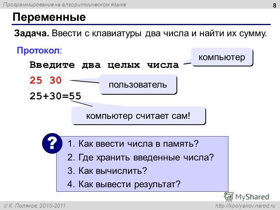 Программирование на алгоритмическом языке К. Поляков, 2010-2011 http://kpolyakov.narod.ru Переменные 8 Задача. Ввести с клавиатуры два числа и найти их сумму. Протокол: Введите два целых числа 25 30 25+30=55 компьютер пользователь компьютер считает с
