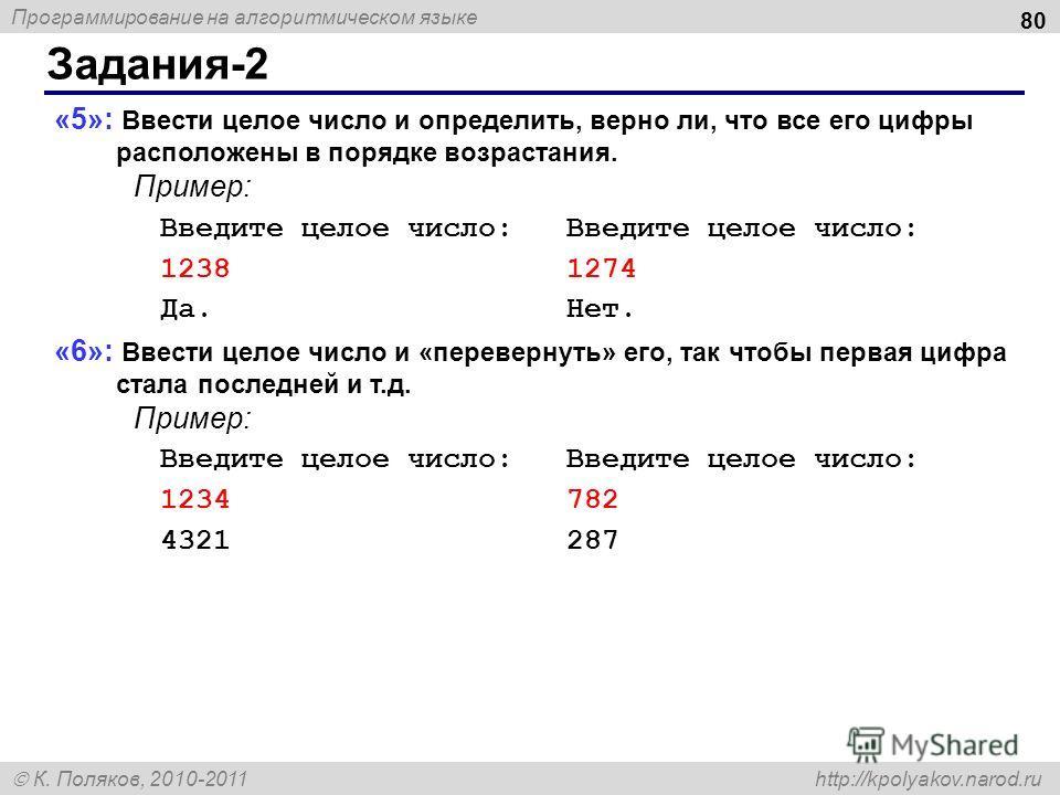 Программирование на алгоритмическом языке К. Поляков, 2010-2011 http://kpolyakov.narod.ru Задания-2 80 «5»: Ввести целое число и определить, верно ли, что все его цифры расположены в порядке возрастания. Пример: Введите целое число: Введите целое чис