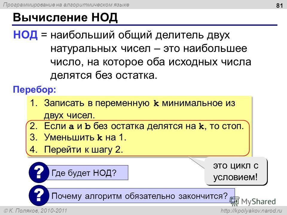 Программирование на алгоритмическом языке К. Поляков, 2010-2011 http://kpolyakov.narod.ru Вычисление НОД 81 НОД = наибольший общий делитель двух натуральных чисел – это наибольшее число, на которое оба исходных числа делятся без остатка. Перебор: 1.