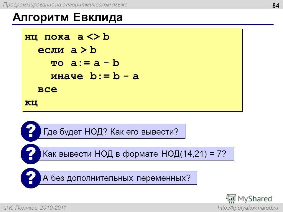 Программирование на алгоритмическом языке К. Поляков, 2010-2011 http://kpolyakov.narod.ru Алгоритм Евклида 84 нц пока a  b если a > b то a:= a - b иначе b:= b - a все кц нц пока a  b если a > b то a:= a - b иначе b:= b - a все кц Где будет НОД? Как е