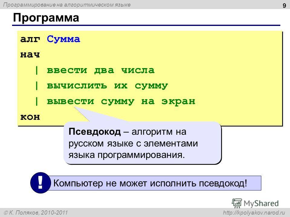 Программирование на алгоритмическом языке К. Поляков, 2010-2011 http://kpolyakov.narod.ru Программа 9 алг Сумма нач | ввести два числа | вычислить их сумму | вывести сумму на экран кон алг Сумма нач | ввести два числа | вычислить их сумму | вывести с