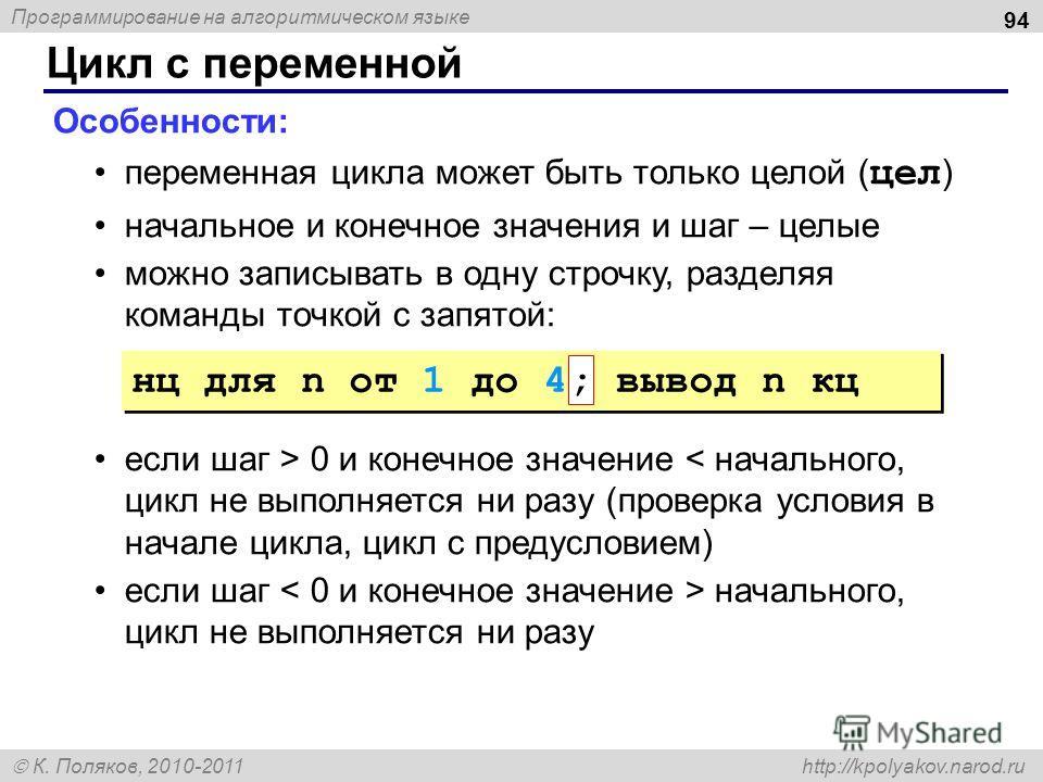 Программирование на алгоритмическом языке К. Поляков, 2010-2011 http://kpolyakov.narod.ru Цикл с переменной 94 Особенности: переменная цикла может быть только целой ( цел ) начальное и конечное значения и шаг – целые можно записывать в одну строчку,