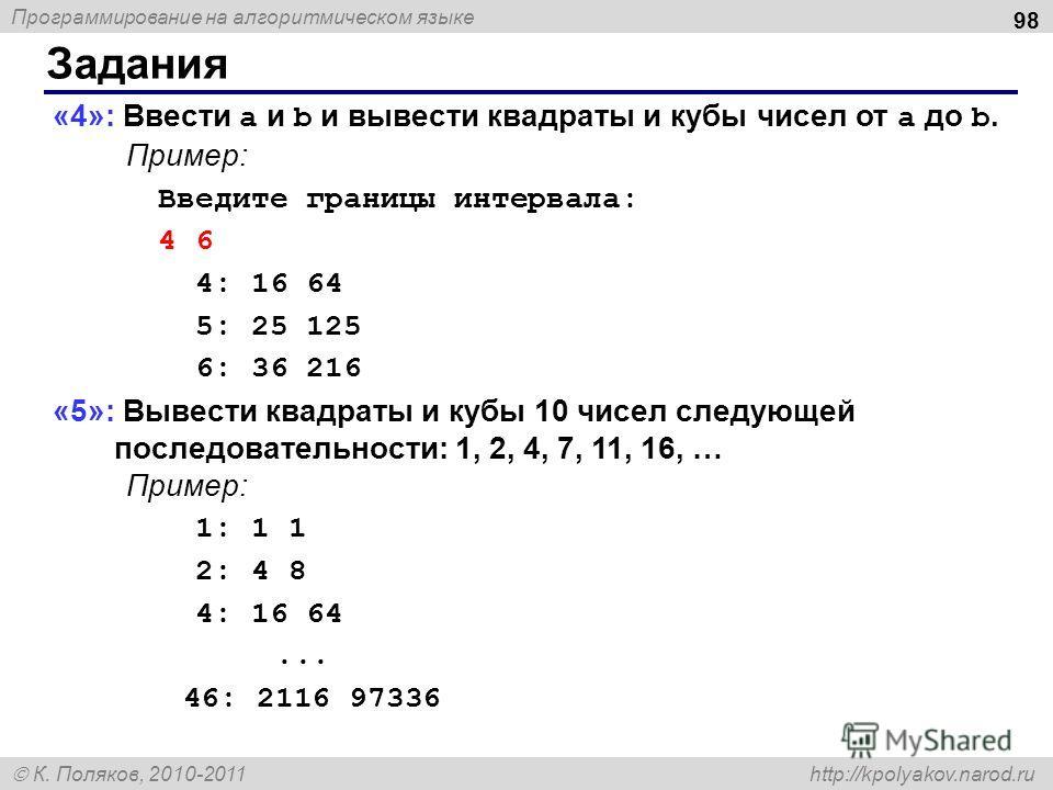 Программирование на алгоритмическом языке К. Поляков, 2010-2011 http://kpolyakov.narod.ru Задания 98 «4»: Ввести a и b и вывести квадраты и кубы чисел от a до b. Пример: Введите границы интервала: 4 6 4: 16 64 5: 25 125 6: 36 216 «5»: Вывести квадрат