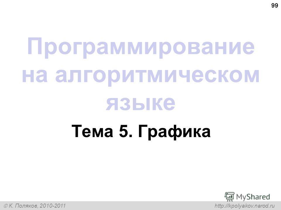 К. Поляков, 2010-2011 http://kpolyakov.narod.ru 99 Программирование на алгоритмическом языке Тема 5. Графика