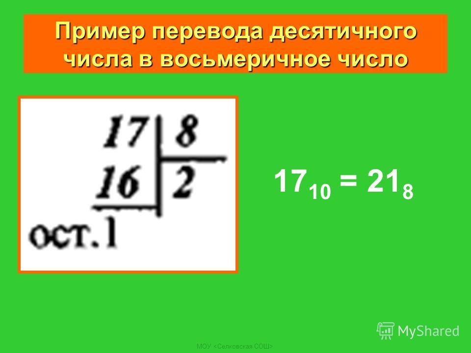 МОУ Пример перевода десятичного числа в восьмеричное число 17 10 = 21 8