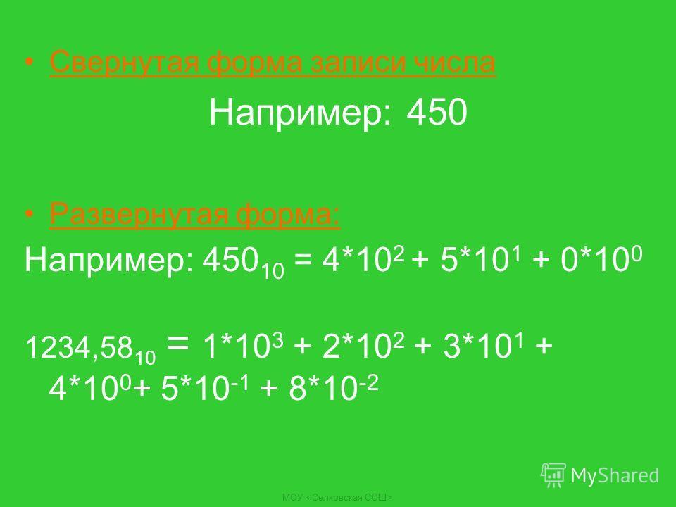 Свернутая форма записи числа Например: 450 Развернутая форма: Например: 450 10 = 4*10 2 + 5*10 1 + 0*10 0 1234,58 10 = 1*10 3 + 2*10 2 + 3*10 1 + 4*10 0 + 5*10 -1 + 8*10 -2